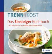 Trennkost - Das Einsteiger-Kochbuch - 130 Rezepte zum einfachen Abnehmen