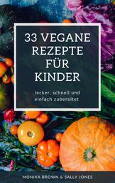 33 VEGANE REZEPTE FÜR KINDER - LECKER, SCHNELL UND EINFACH ZUBEREITET