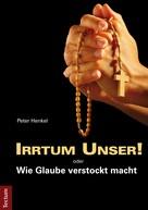 Peter Henkel: Irrtum Unser! oder Wie Glaube verstockt macht ★★★