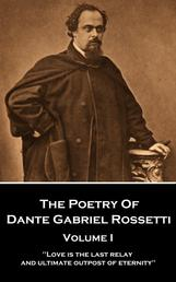 "The Poetry of Dante Gabriel Rossetti - Vol I - ""Love is the last relay and ultimate outpost of eternity"""