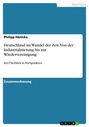 Deutschland im Wandel der Zeit. Von der Industrialisierung bis zur Wiedervereinigung - Ein Überblick in Stichpunkten