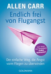 """Endlich frei von Flugangst - Der einfache Weg, die Angst vorm Fliegen zu überwinden - Vom Autor des Bestsellers """"Endlich Nichtraucher!"""""""