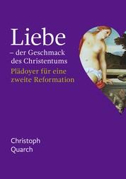 Liebe - der Geschmack des Christentums - Plädoyer für eine zweite Reformation