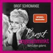 Birgit ungeschminkt - Vom Leben gelernt