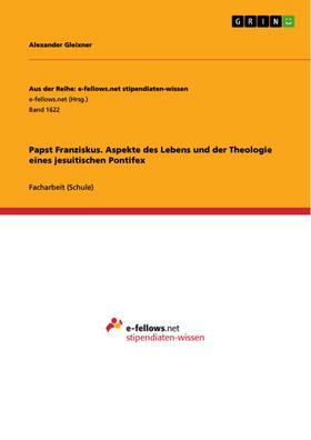 Papst Franziskus. Aspekte des Lebens und der Theologie eines jesuitischen Pontifex