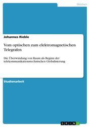 Vom optischen zum elektromagnetischen Telegrafen - Die Überwindung von Raum als Beginn der telekommunikationstechnischen Globalisierung
