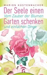 Der Seele einen Garten schenken - Vom Zauber der Blumen und einfachen Dinge