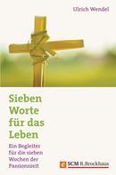 Ulrich Wendel: Sieben Worte für das Leben