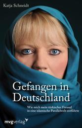 Gefangen in Deutschland - Wie mich mein türkischer Freund in eine islamische Parallelwelt entführte