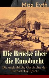 Die Brücke über die Ennobucht: Die unglaubliche Geschichte der Firth-of-Tay-Brücke - Historischer Roman