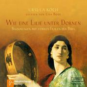 Wie eine Lilie unter Dornen - Begegnungen mit starken Frauen der Bibel (Ungekürzt)