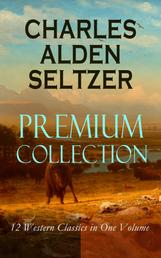 CHARLES ALDEN SELTZER - Premium Collection: 12 Western Classics in One Volume - The Two-Gun Man, The Coming of the Law, The Trail to Yesterday, The Boss of the Lazy Y, The Range Boss, Firebrand Trevison, The Ranchman, The Trail Horde…