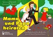 Mama und Papa heiraten - Das Bilderbuch für alle Kinder, deren Eltern Hochzeit feiern - ab 4 Jahre