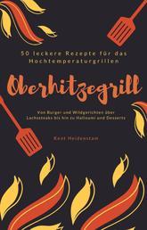 Oberhitzegrill - 50 leckere Rezepte für das Hochtemperaturgrillen - Von Burger und Wildgerichten über Lachssteaks bis hin zu Halloumi und Desserts