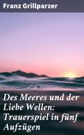 Franz Grillparzer: Des Meeres und der Liebe Wellen: Trauerspiel in fünf Aufzügen