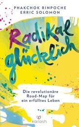 Radikal glücklich - Die revolutionäre Road-Map für ein erfülltes Leben