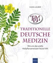 TDM Traditionelle Deutsche Medizin - Wie uns das uralte Heilpflanzenwissen heute hilft