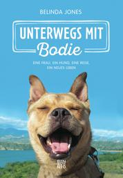 Unterwegs mit Bodie - Eine Frau, ein Hund, eine Reise, ein neues Leben