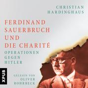 Ferdinand Sauerbruch und die Charité - Operationen gegen Hitler