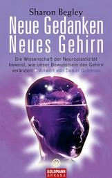 Neue Gedanken - neues Gehirn - Die Wissenschaft der Neuroplastizität beweist, wie unser Bewusstsein das Gehirn verändert - Vorwort von Daniel Goleman