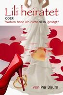 Pia Baum: Lili heiratet oder Warum habe ich nicht NEIN gesagt? ★★★