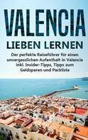 Anna-Lena Lauterbach: Valencia lieben lernen: Der perfekte Reiseführer für einen unvergesslichen Aufenthalt in Valencia inkl. Insider-Tipps, Tipps zum Geldsparen und Packliste