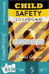 Child Safety Lockdown - Discover How To Keep Kids Safe From The Dangers of The World And Prevent Accidents