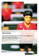 Marcel Ruhm: Sportmarketing im Fußball am Beispiel des FC Bayern München
