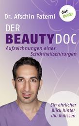 DER BEAUTY-DOC - Band 2: Aufzeichnungen eines Schönheitschirurgen - Ein ehrlicher Blick hinter die Kulissen