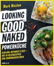 Looking Good Naked Powerküche - Schlank, definiert & sexy - Mit 60 Blitzrezepten und Ernährungsplänen