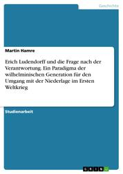 Erich Ludendorff und die Frage nach der Verantwortung. Ein Paradigma der wilhelminischen Generation für den Umgang mit der Niederlage im Ersten Weltkrieg