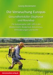 Die Verseuchung Europas: Gesundheitskiller Glyphosat und Roundup - Die Katastrophe rollt: Gift in der Muttermilch, Rindertod, Botulismus, Behinderungen und Krebs