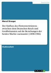 Der Einfluss des Flottenwettrüstens zwischen dem Deutschen Reich und Großbritannien auf die Beziehungen der beiden Mächte zueinander (1898-1906)