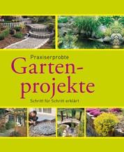 Praxiserprobte Gartenprojekte - Den Garten im Griff - Schritt für Schritt erklärt