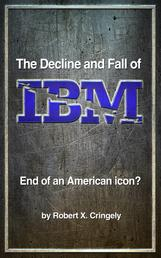 The Decline and Fall of IBM - End of an American Icon?