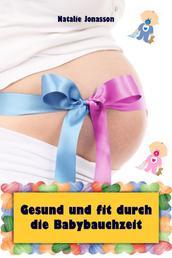 Gesund und fit durch die Babybauchzeit - Alles rund um Schwangerschaft, Geburt, Stillzeit, Kliniktasche, Baby-Erstausstattung und Babyschlaf!