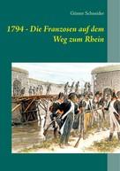 Günter Schneider: 1794 - Die Franzosen auf dem Weg zum Rhein