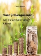 Tom Winter: Keine Geldsorgen mehr - wie du viel Geld sparen kannst ★★★