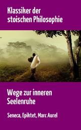 Klassiker der stoischen Philosophie - Wege zur inneren Seelenruhe   Seneca, Epiktet, Marc Aurel