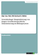 Dipl. Soz. Päd. (FH) Gerhard S. Müller: Systembedingte Marginalisierung von Jungen. Geschlechtsspezifische Diskriminierung im Bildungssystem