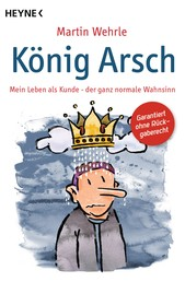 König Arsch - Mein Leben als Kunde - der ganz normale Wahnsinn