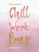 Diana Schmid: Chill Work Pray