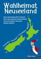 Silke Noll: Wahlheimat Neuseeland - Auswandern, Einwandern, Zurückkehren, Wegbleiben