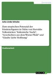 """Zum utopischen Potenzial der Fräulein-Figuren in Ödön von Horváths Volksstücken """"Italienische Nacht"""", """"Geschichten aus dem Wiener Wald"""" und """"Glaube Liebe Hoffnung"""""""