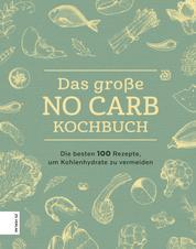 Das große No Carb-Kochbuch - Die besten 100 Rezepte, um Kohlenhydrate zu vermeiden