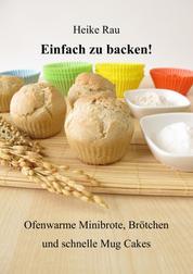 Einfach zu backen! - Ofenwarme Minibrote, Brötchen und schnelle Mug Cakes