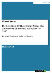 Die Rezeption der Thesen Ernst Noltes über Nationalsozialismus und Holocaust seit 1980 - Zwischen Verständnis und Verstehbarkeit