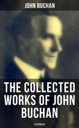 The Collected Works of John Buchan (Illustrated) - Spy Classics, Thrillers, Adventure Novels, Mystery Novels, Historical Works, Scottish Poems, Essays, & World War I Books