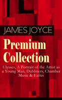 James Joyce: JAMES JOYCE Premium Collection: Ulysses, A Portrait of the Artist as a Young Man, Dubliners, Chamber Music & Exiles