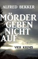 Alfred Bekker: Mörder geben nicht auf: Vier Krimis